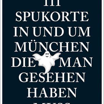 111 Spukorte in und um München, die man gesehen haben muss
